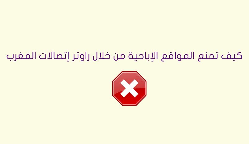 طريقة منع المواقع الإباحية من خلال راوتر إتصالات المغرب